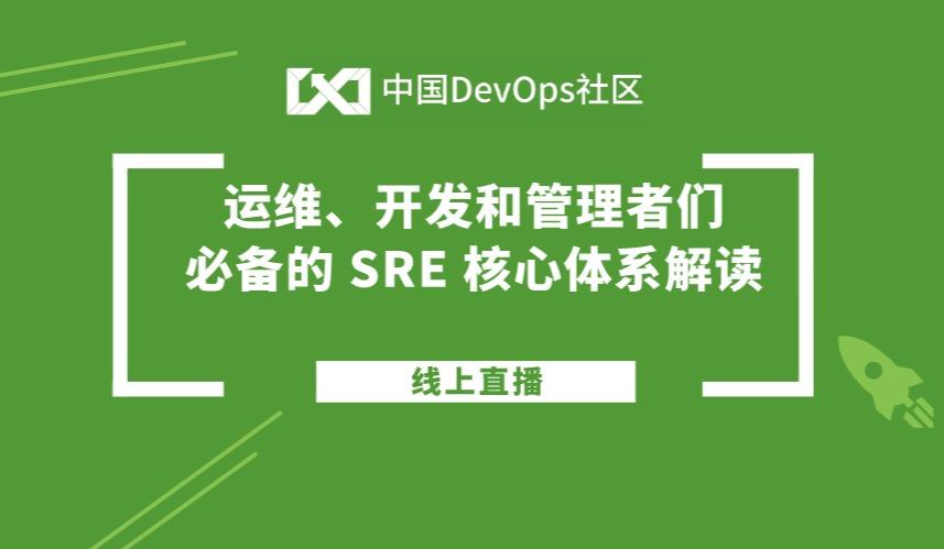 中国DevOps社区第18期线上直播——运维、开发和管理者们必备的 SRE 核心体系解读